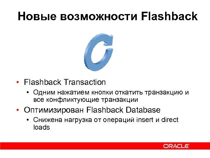 Новые возможности Flashback • Flashback Transaction • Одним нажатием кнопки откатить транзакцию и все