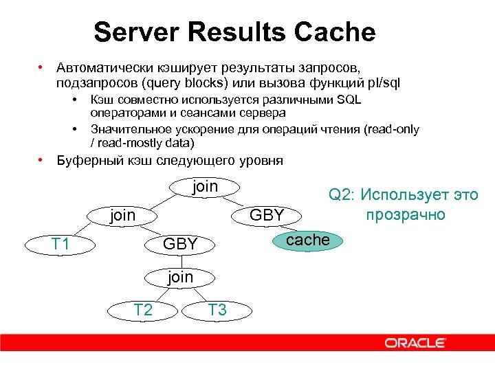 Server Results Cache • Автоматически кэширует результаты запросов, подзапросов (query blocks) или вызова функций