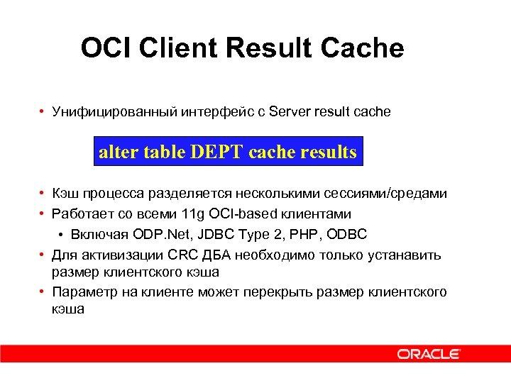 OCI Client Result Cache • Унифицированный интерфейс с Server result cache alter table DEPT