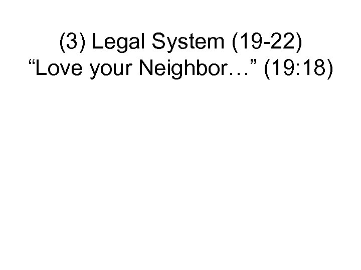 "(3) Legal System (19 -22) ""Love your Neighbor…"" (19: 18)"