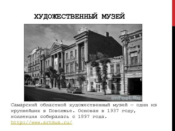 ХУДОЖЕСТВЕННЫЙ МУЗЕЙ Cамарский областной художественный музей — один из крупнейших в Поволжье. Основан в