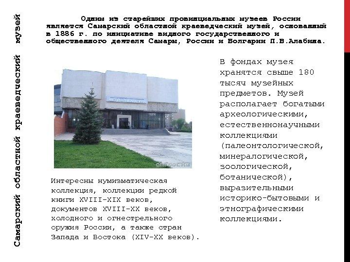 музей Самарский областной краеведческий Одним из старейших провинциальных музеев России является Самарский областной краеведческий