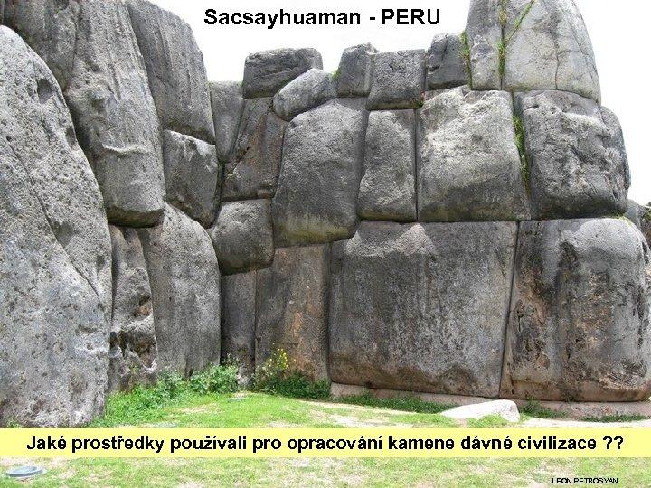 Sacsayhuaman - PERU Jaké prostředky používali pro opracování kamene dávné civilizace ? ? LEON