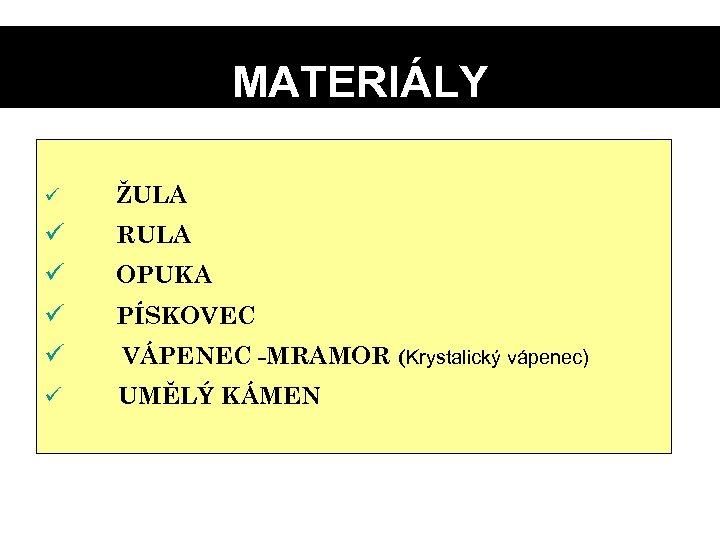 MATERIÁLY ü ŽULA ü ü RULA OPUKA PÍSKOVEC VÁPENEC -MRAMOR (Krystalický vápenec) ü UMĚLÝ