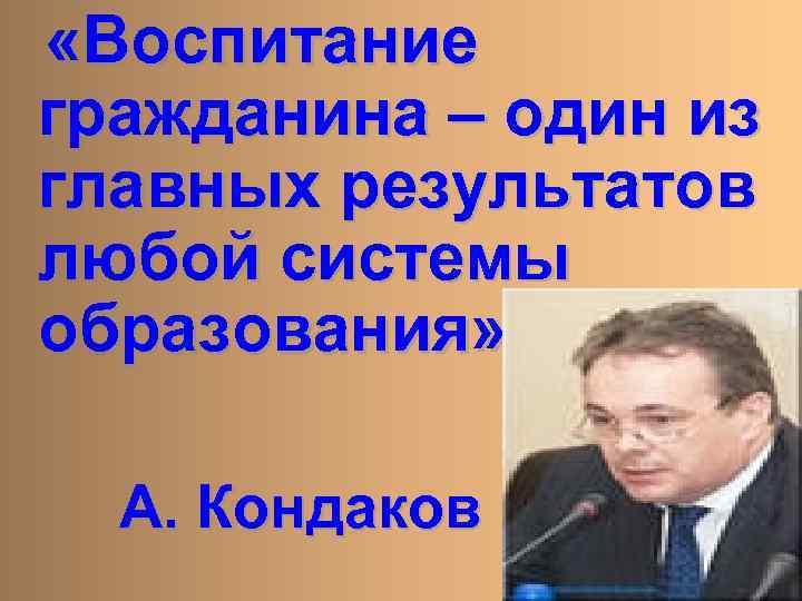 «Воспитание гражданина – один из главных результатов любой системы образования» А. Кондаков