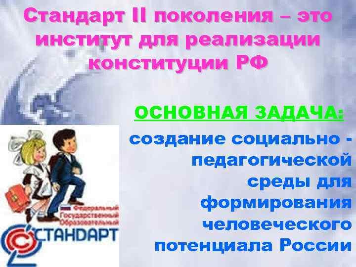Стандарт II поколения – это институт для реализации конституции РФ ОСНОВНАЯ ЗАДАЧА: создание социально