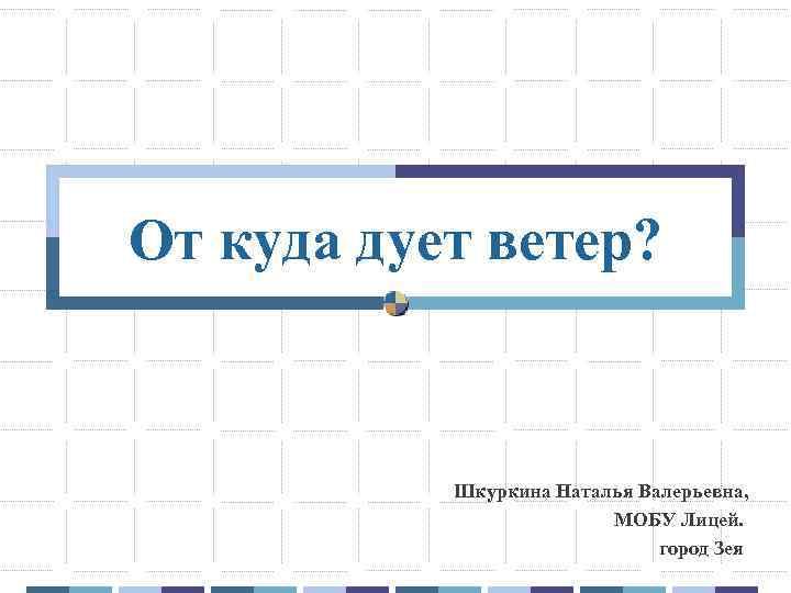 От куда дует ветер? Шкуркина Наталья Валерьевна, МОБУ Лицей. город Зея