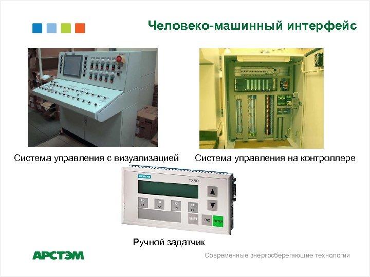 Человеко-машинный интерфейс Система управления с визуализацией Система управления на контроллере Ручной задатчик Современные энергосберегающие