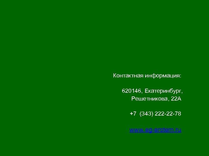 Контактная информация: 620146, Екатеринбург, Решетникова, 22 А +7 (343) 222 -22 -78 www. eg-arstem.