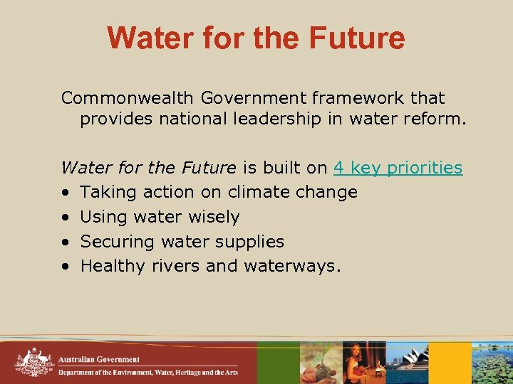 Water for the Future Commonwealth Government framework that provides national leadership in water reform.