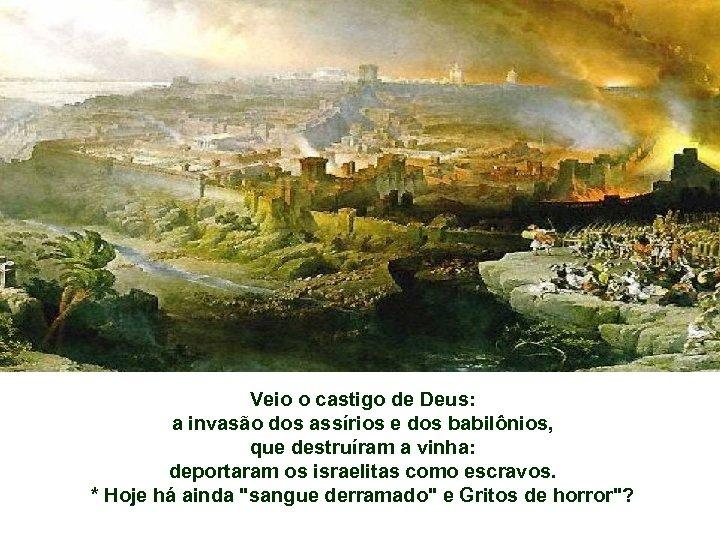Veio o castigo de Deus: a invasão dos assírios e dos babilônios, que destruíram