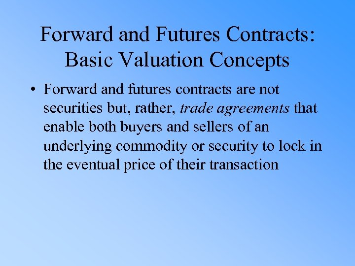Forward and Futures Contracts: Basic Valuation Concepts • Forward and futures contracts are not
