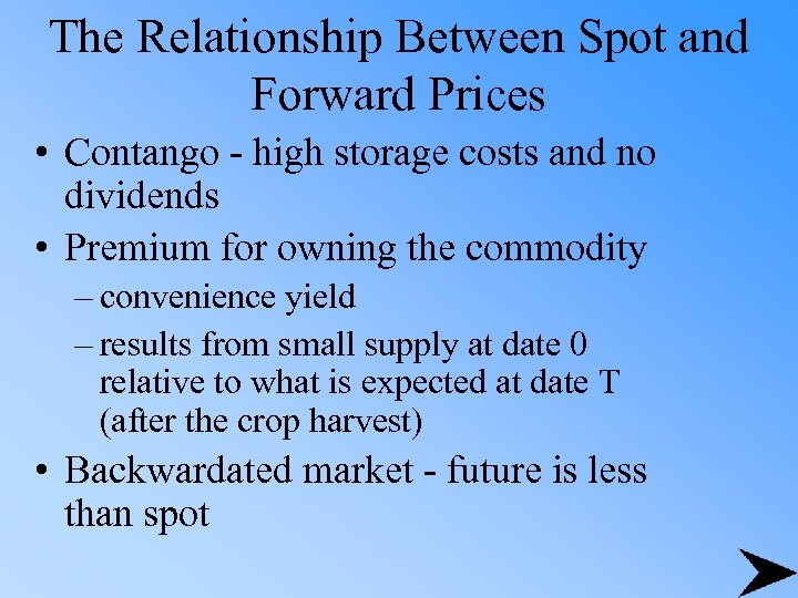 The Relationship Between Spot and Forward Prices • Contango - high storage costs and