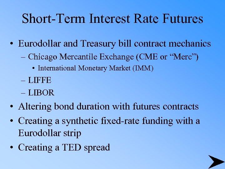Short-Term Interest Rate Futures • Eurodollar and Treasury bill contract mechanics – Chicago Mercantile