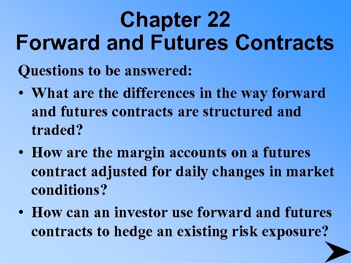 Chapter 22 Forward and Futures Contracts Questions to be answered: • What are the