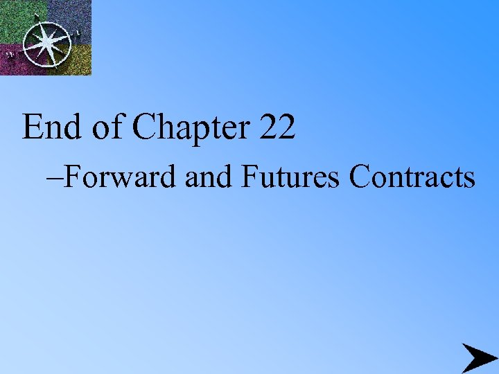 End of Chapter 22 –Forward and Futures Contracts
