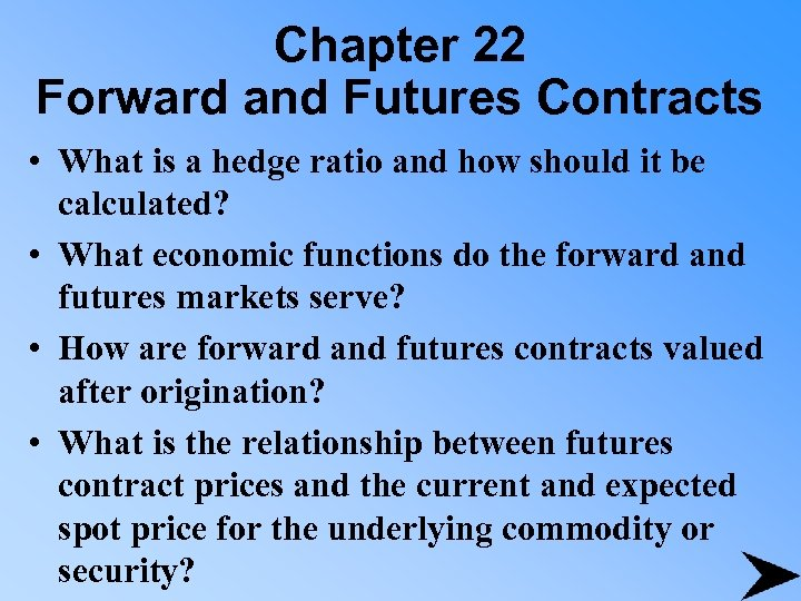 Chapter 22 Forward and Futures Contracts • What is a hedge ratio and how