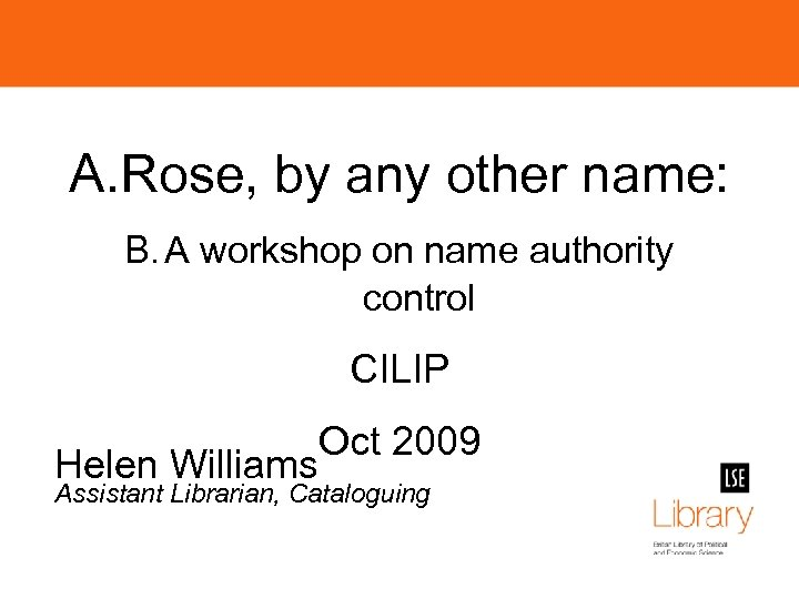 A. Rose, by any other name: B. A workshop on name authority control CILIP