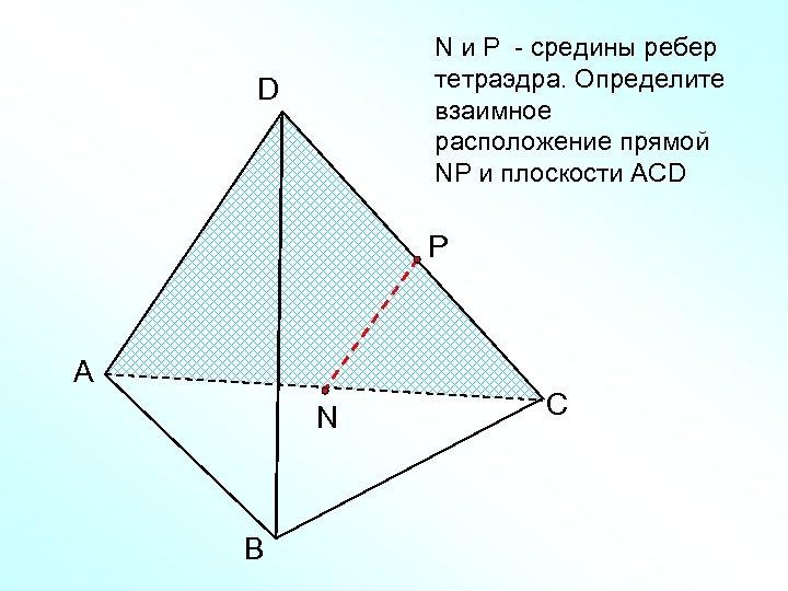 N и Р - средины ребер тетраэдра. Определите взаимное расположение прямой NР и плоскости
