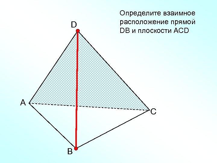 D А Определите взаимное расположение прямой DВ и плоскости АСD С В