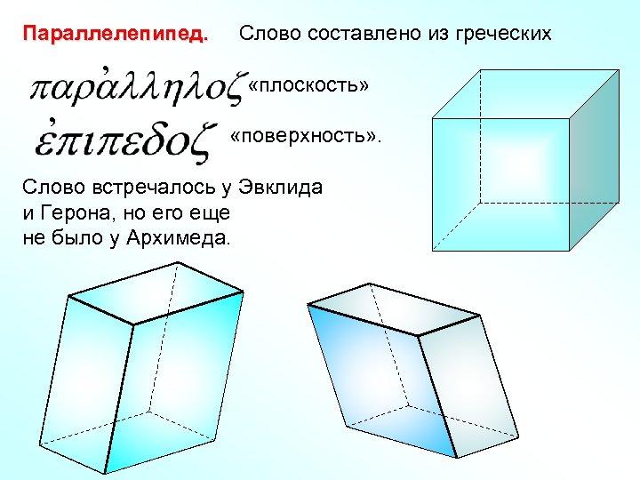 Параллелепипед. , , Слово составлено из греческих «плоскость» «поверхность» . Слово встречалось у Эвклида