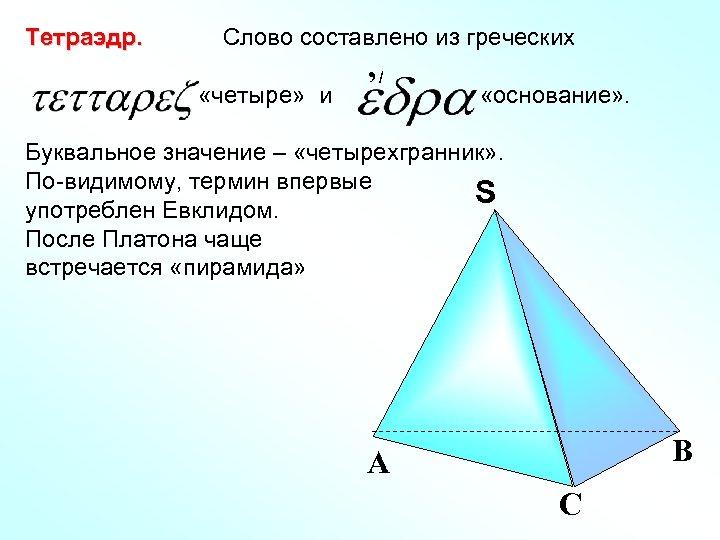 Тетраэдр. Слово составлено из греческих «четыре» и , / - «основание» . Буквальное значение