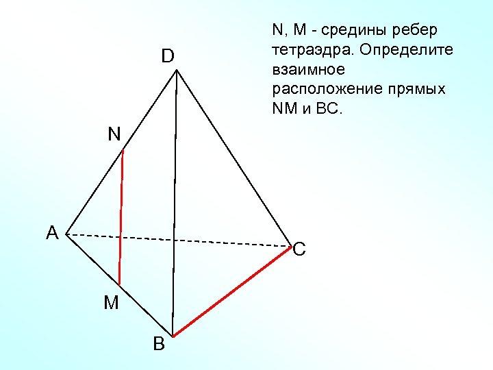 D N, M - средины ребер тетраэдра. Определите взаимное расположение прямых NM и ВС.