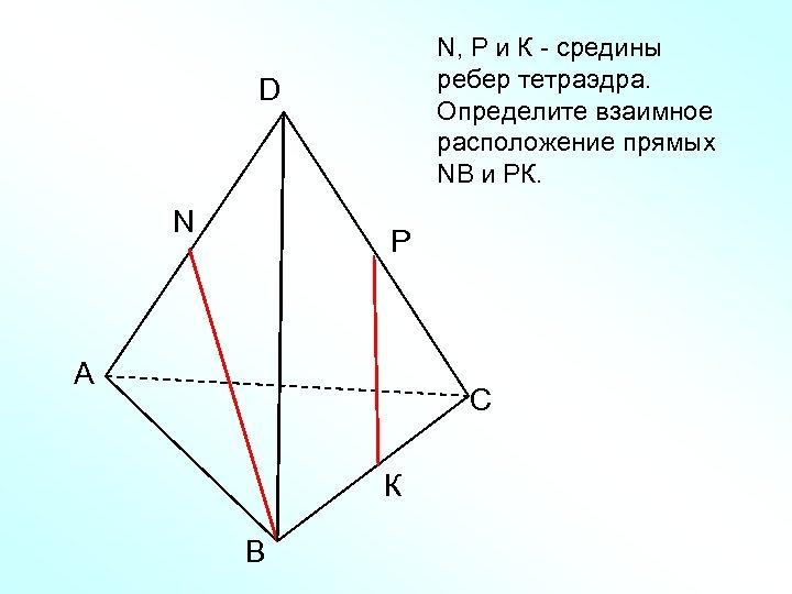 N, Р и К - средины ребер тетраэдра. Определите взаимное расположение прямых NВ и
