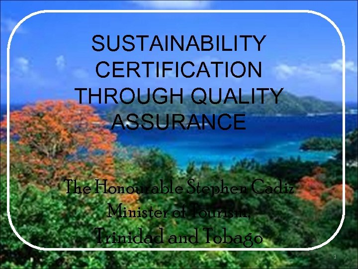 SUSTAINABILITY CERTIFICATION THROUGH QUALITY ASSURANCE The Honourable Stephen Cadiz Minister of Tourism, Trinidad and