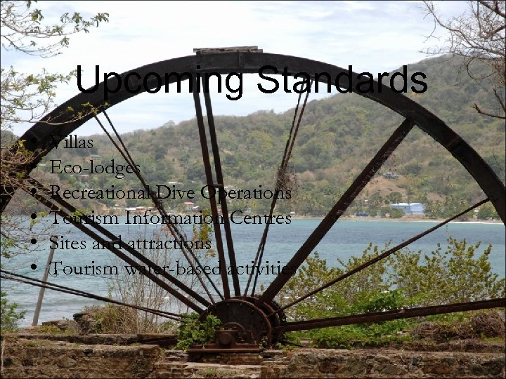 Upcoming Standards • • • Villas Eco-lodges Recreational Dive Operations Tourism Information Centres Sites