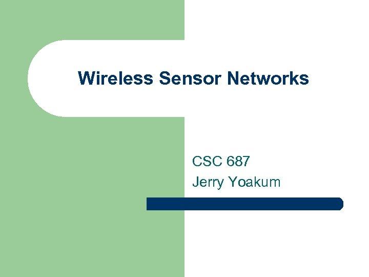 Wireless Sensor Networks CSC 687 Jerry Yoakum