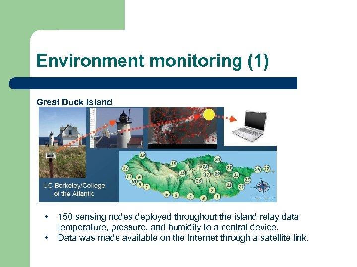 Environment monitoring (1) Great Duck Island • • 150 sensing nodes deployed throughout the