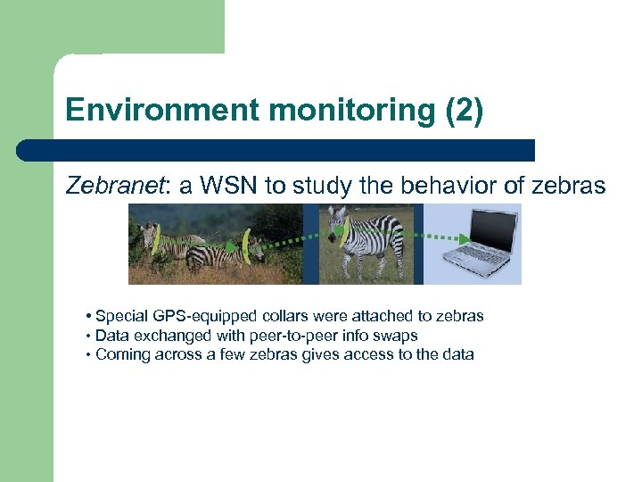 Environment monitoring (2) Zebranet: a WSN to study the behavior of zebras • Special