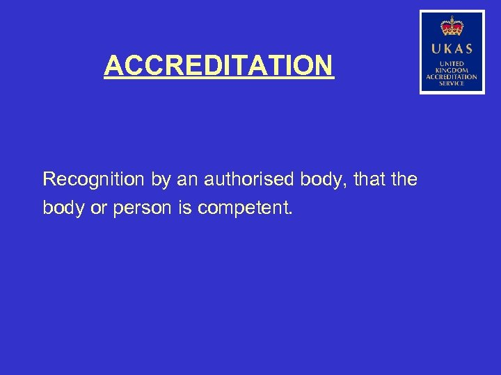 ACCREDITATION Recognition by an authorised body, that the body or person is competent.