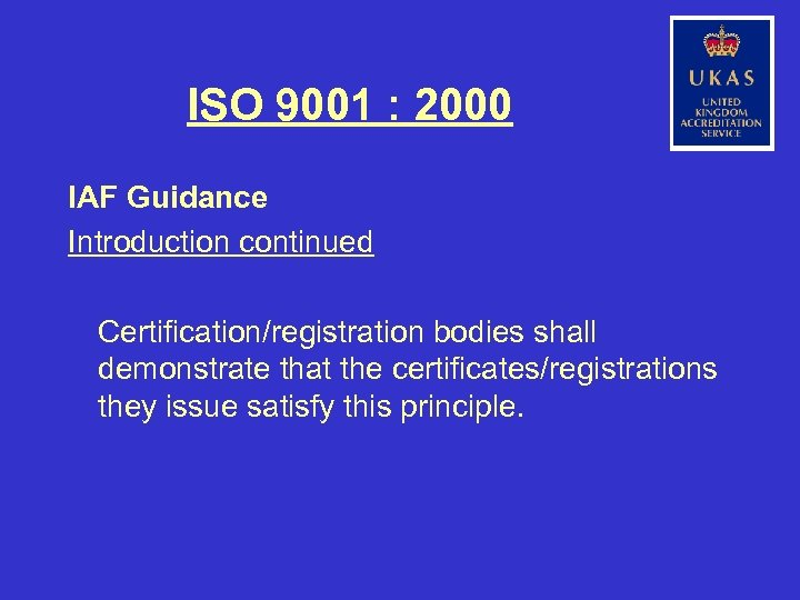 ISO 9001 : 2000 IAF Guidance Introduction continued Certification/registration bodies shall demonstrate that the