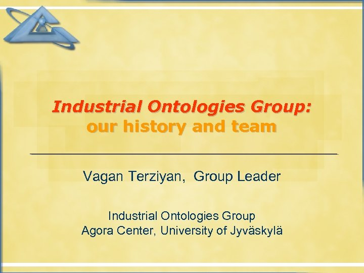 Industrial Ontologies Group: our history and team Vagan Terziyan, Group Leader Industrial Ontologies Group