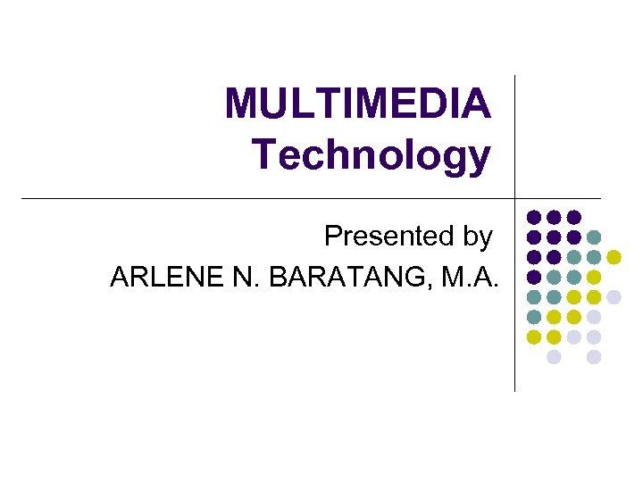 MULTIMEDIA Technology Presented by ARLENE N. BARATANG, M. A.