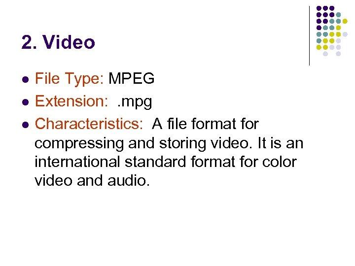 2. Video l l l File Type: MPEG Extension: . mpg Characteristics: A file