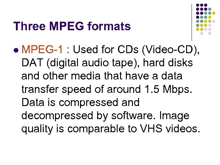 Three MPEG formats l MPEG-1 : Used for CDs (Video-CD), DAT (digital audio tape),