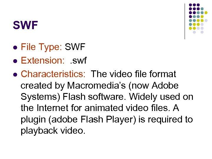 SWF l l l File Type: SWF Extension: . swf Characteristics: The video file