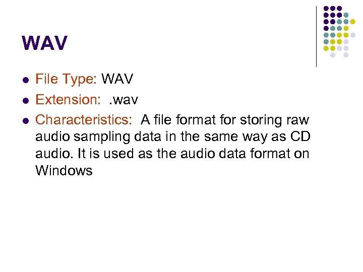 WAV l l l File Type: WAV Extension: . wav Characteristics: A file format