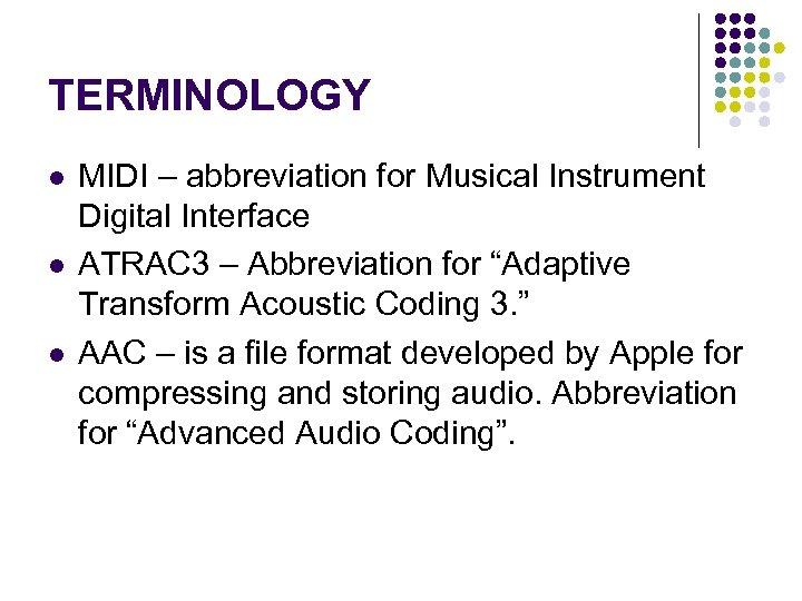 TERMINOLOGY l l l MIDI – abbreviation for Musical Instrument Digital Interface ATRAC 3