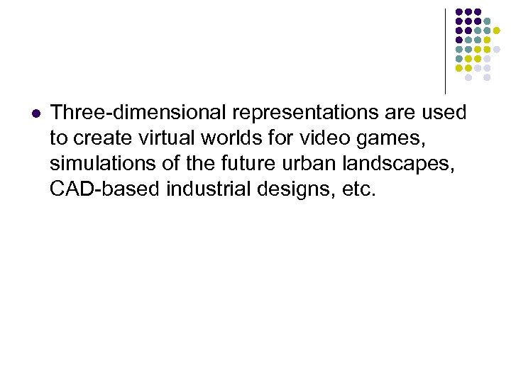 l Three-dimensional representations are used to create virtual worlds for video games, simulations of