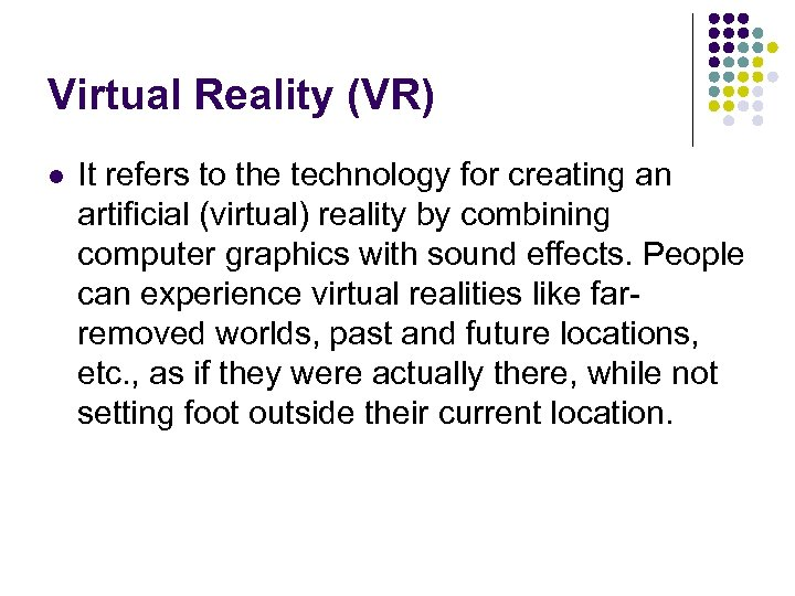 Virtual Reality (VR) l It refers to the technology for creating an artificial (virtual)