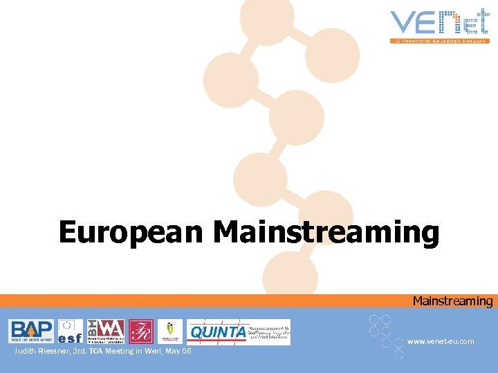 European Mainstreaming www. venet-eu. com Judith Riessner, 3 rd. TCA Meeting in Werl, May