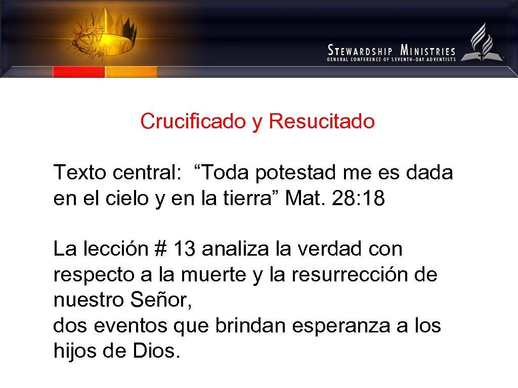 """Crucificado y Resucitado Texto central: """"Toda potestad me es dada en el cielo y"""