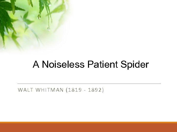 A Noiseless Patient Spider WALT WHITMAN (1819 - 1892)