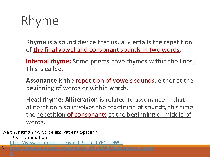 Rhyme is a sound device that usually entails the repetition of the final vowel