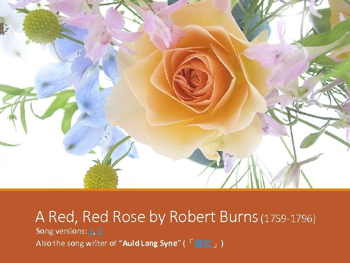 A Red, Red Rose by Robert Burns (1759 -1796) Song versions: 1, 2 Also