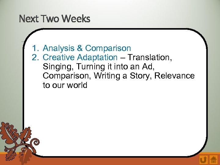 Next Two Weeks 1. Analysis & Comparison 2. Creative Adaptation – Translation, Singing, Turning